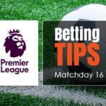 Betting tips & Previews for Matchday 16 of the Premier League