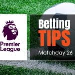 Matchday 26 of the Premier League - Previews & betting tips